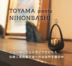 TOYAMA meets NIHONBASHI ニューヨークとミラノで行われた伝統工芸品展示会への出品作を展示中